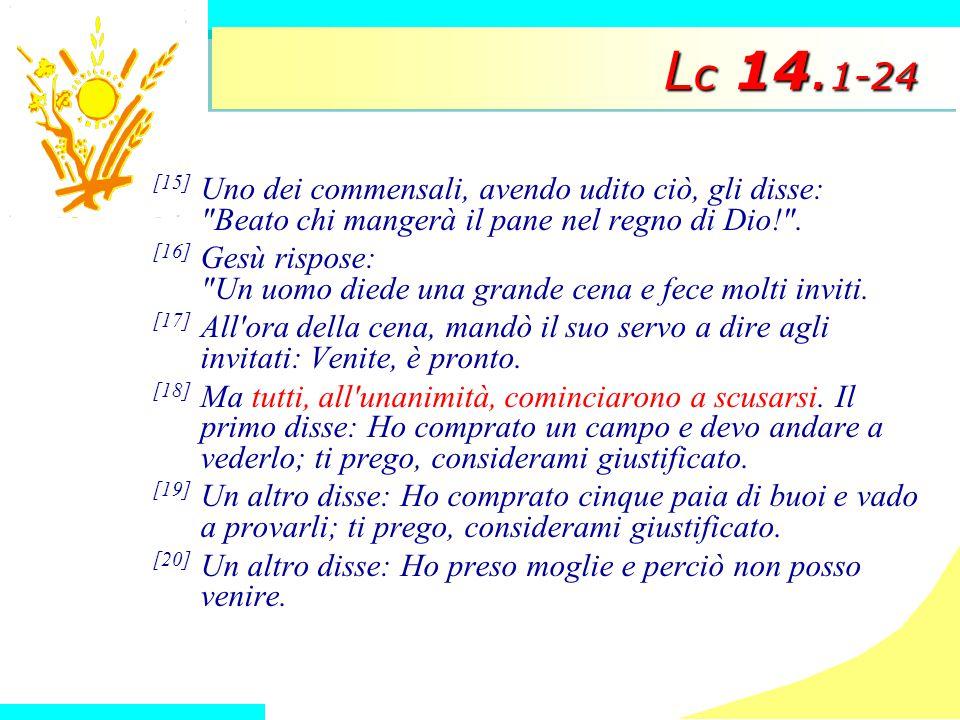 Lc 14.1-24 [15] Uno dei commensali, avendo udito ciò, gli disse: Beato chi mangerà il pane nel regno di Dio! .